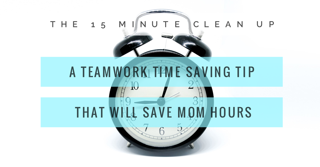 15 minute clean up, time saving tip, saving mom time, teamwork time saving tip for home management